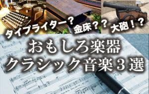 タイプライター?金床?大砲!?:おもしろ楽器クラシック音楽3選