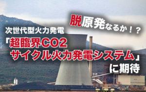 脱原発なるか!?次世代型火力発電「超臨界CO2サイクル火力発電システム」に期待